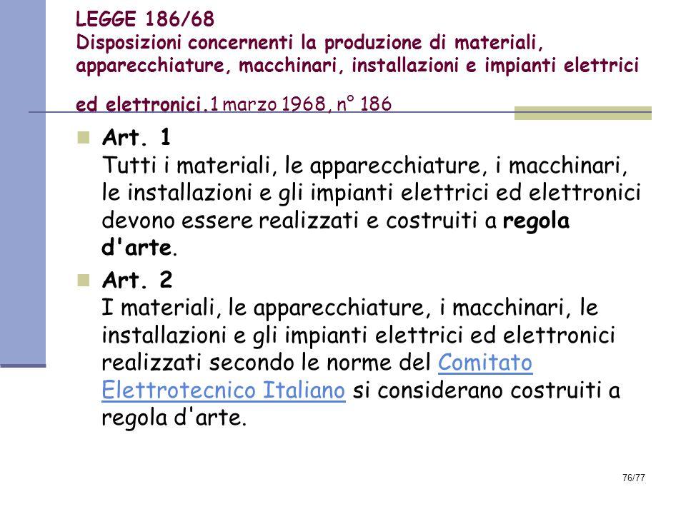 76/77 LEGGE 186/68 Disposizioni concernenti la produzione di materiali, apparecchiature, macchinari, installazioni e impianti elettrici ed elettronici.1 marzo 1968, n° 186 Art.