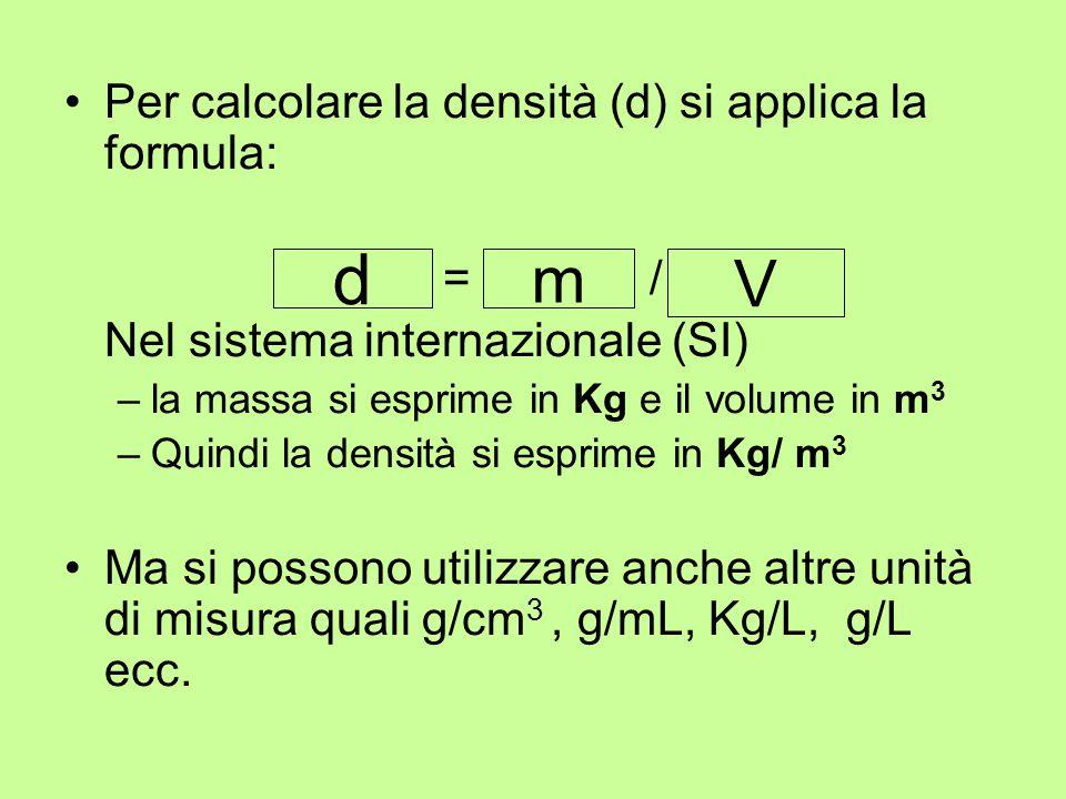 Per calcolare la densità (d) si applica la formula: densità = massa / volume Nel sistema internazionale (SI) –la massa si esprime in Kg e il volume in