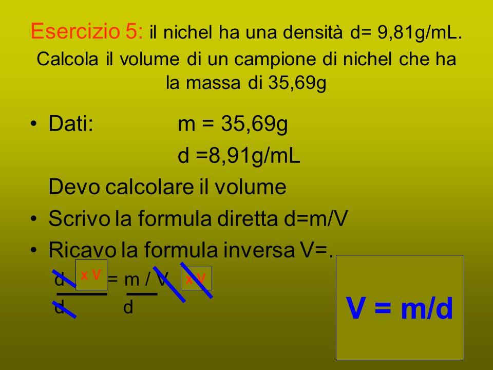 Esercizio 5: il nichel ha una densità d= 9,81g/mL. Calcola il volume di un campione di nichel che ha la massa di 35,69g Dati: m = 35,69g d =8,91g/mL D