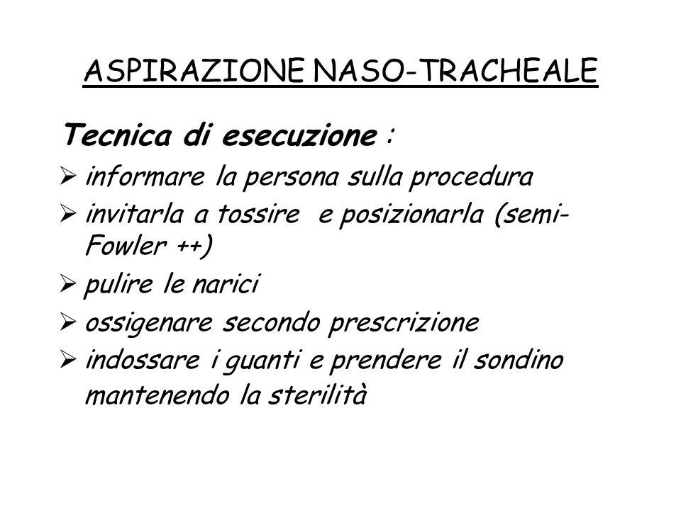 ASPIRAZIONE NASO-TRACHEALE Tecnica di esecuzione :  informare la persona sulla procedura  invitarla a tossire e posizionarla (semi- Fowler ++)  pul