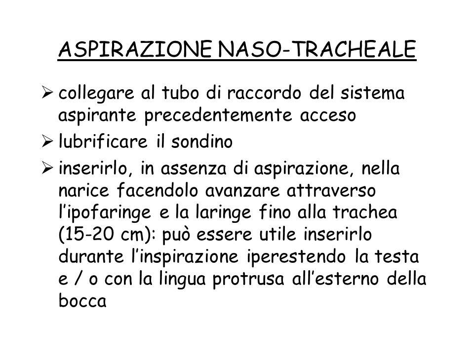 ASPIRAZIONE NASO-TRACHEALE  collegare al tubo di raccordo del sistema aspirante precedentemente acceso  lubrificare il sondino  inserirlo, in assen