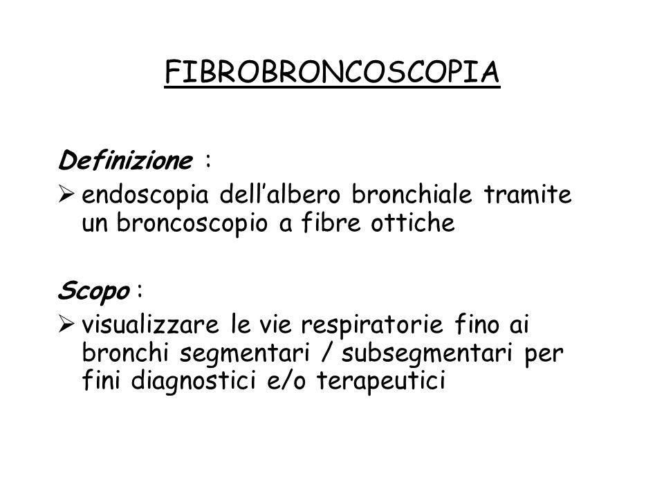 FIBROBRONCOSCOPIA Definizione :  endoscopia dell'albero bronchiale tramite un broncoscopio a fibre ottiche Scopo :  visualizzare le vie respiratorie