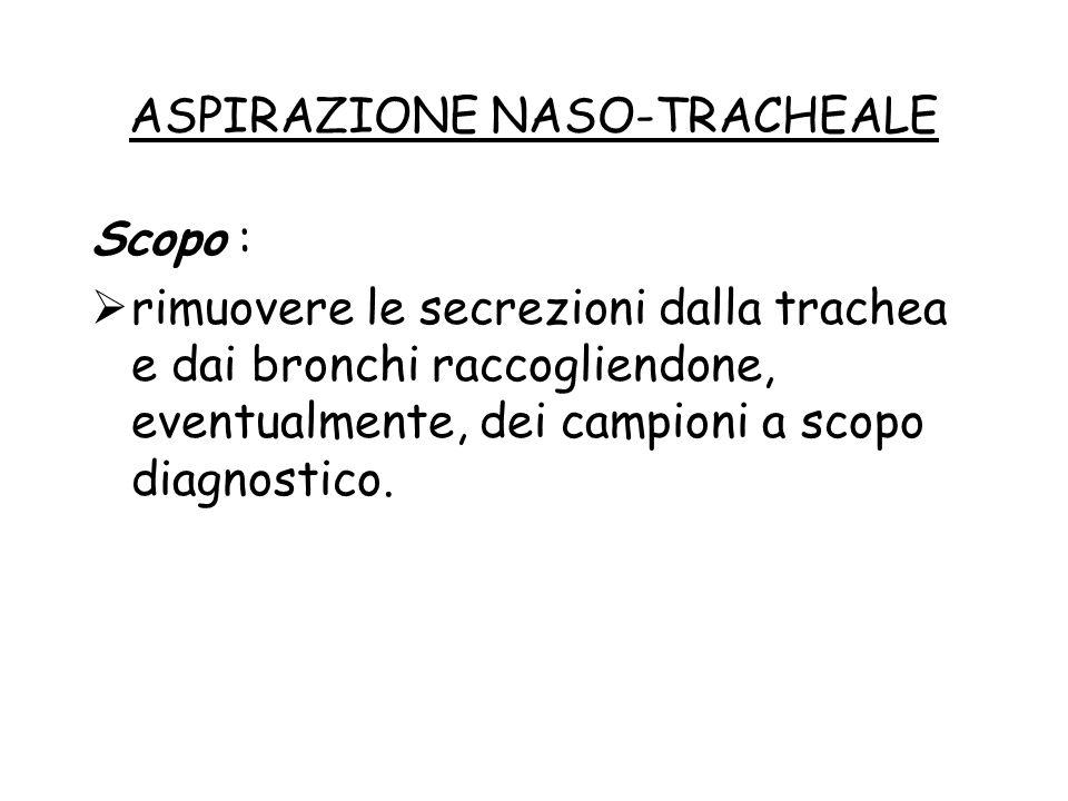 ASPIRAZIONE NASO-TRACHEALE Scopo :  rimuovere le secrezioni dalla trachea e dai bronchi raccogliendone, eventualmente, dei campioni a scopo diagnosti