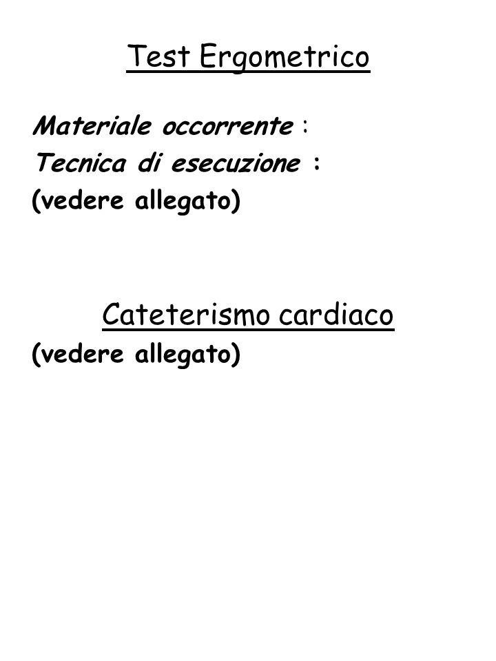 Materiale occorrente : Tecnica di esecuzione : (vedere allegato) Cateterismo cardiaco (vedere allegato) Test Ergometrico