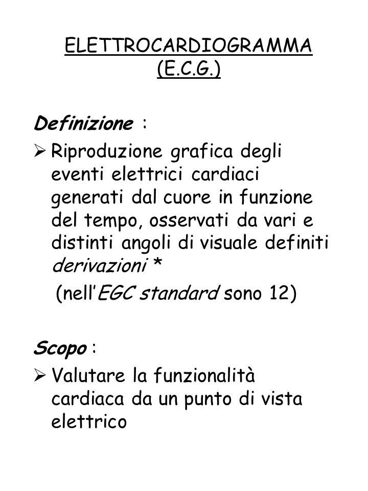 ELETTROCARDIOGRAMMA (E.C.G.) Definizione :  Riproduzione grafica degli eventi elettrici cardiaci generati dal cuore in funzione del tempo, osservati