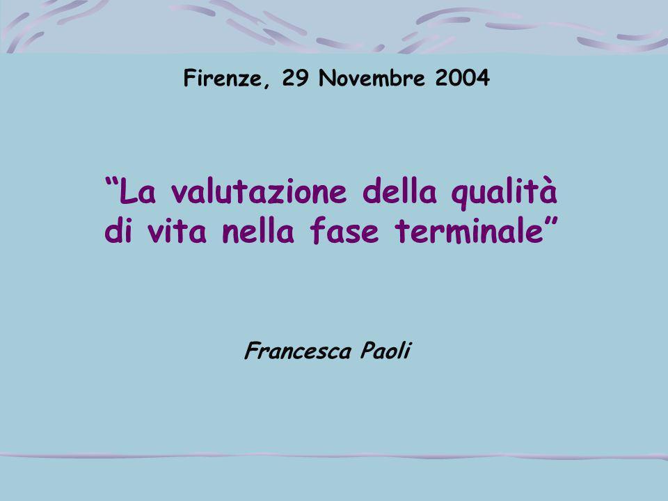 """Firenze, 29 Novembre 2004 """"La valutazione della qualità di vita nella fase terminale"""" Francesca Paoli"""