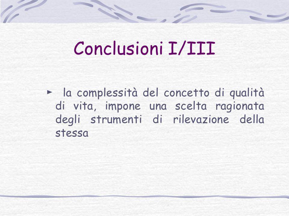 Conclusioni I/III ► la complessità del concetto di qualità di vita, impone una scelta ragionata degli strumenti di rilevazione della stessa