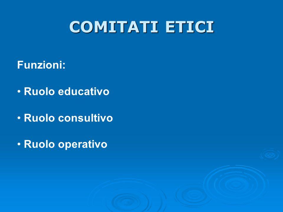 COMITATI ETICI Funzioni: Ruolo educativo Ruolo consultivo Ruolo operativo