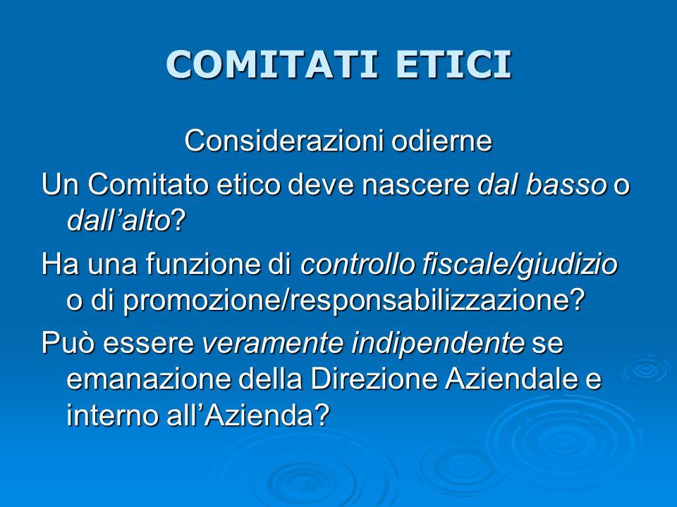 COMITATI ETICI Considerazioni odierne Un Comitato etico deve nascere dal basso o dall'alto? Ha una funzione di controllo fiscale/giudizio o di promozi