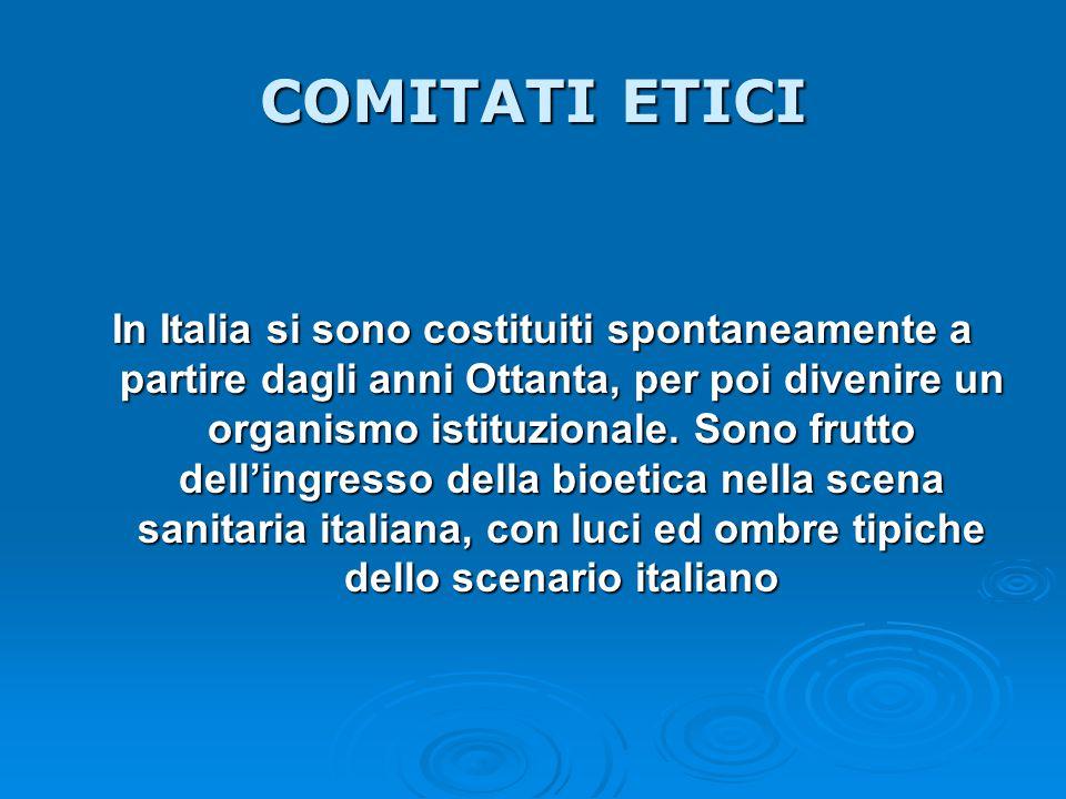 COMITATI ETICI In Italia si sono costituiti spontaneamente a partire dagli anni Ottanta, per poi divenire un organismo istituzionale. Sono frutto dell