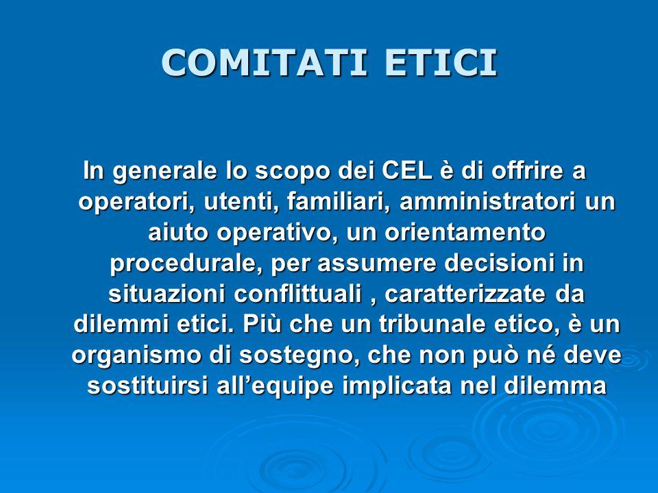 COMITATI ETICI In generale lo scopo dei CEL è di offrire a operatori, utenti, familiari, amministratori un aiuto operativo, un orientamento procedural