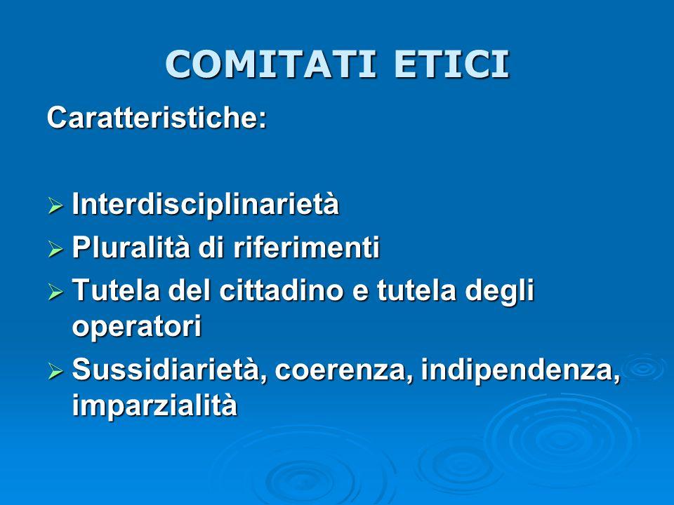 COMITATI ETICI Caratteristiche:  Interdisciplinarietà  Pluralità di riferimenti  Tutela del cittadino e tutela degli operatori  Sussidiarietà, coe