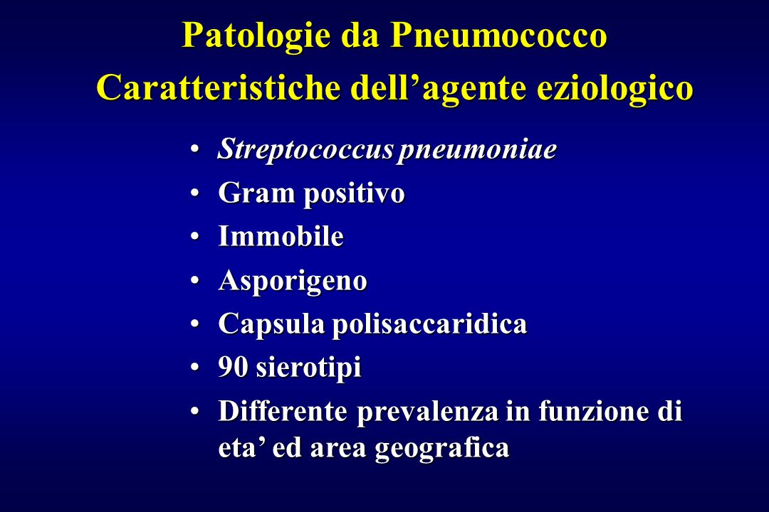 Patologie da Pneumococco Caratteristiche dell'agente eziologico Streptococcus pneumoniaeStreptococcus pneumoniae Gram positivoGram positivo ImmobileImmobile AsporigenoAsporigeno Capsula polisaccaridicaCapsula polisaccaridica 90 sierotipi90 sierotipi Differente prevalenza in funzione di eta' ed area geograficaDifferente prevalenza in funzione di eta' ed area geografica