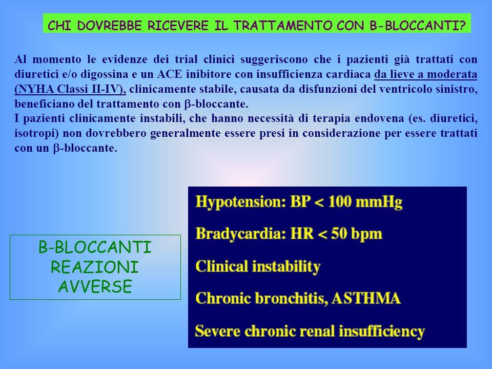 B-BLOCCANTI REAZIONI AVVERSE Al momento le evidenze dei trial clinici suggeriscono che i pazienti già trattati con diuretici e/o digossina e un ACE inibitore con insufficienza cardiaca da lieve a moderata (NYHA Classi II-IV), clinicamente stabile, causata da disfunzioni del ventricolo sinistro, beneficiano del trattamento con  -bloccante.