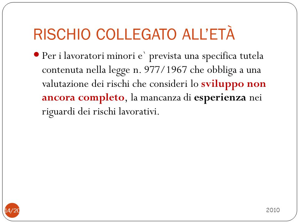 RISCHIO COLLEGATO ALL'ETÀ 2010 Per i lavoratori minori e` prevista una specifica tutela contenuta nella legge n. 977/1967 che obbliga a una valutazion