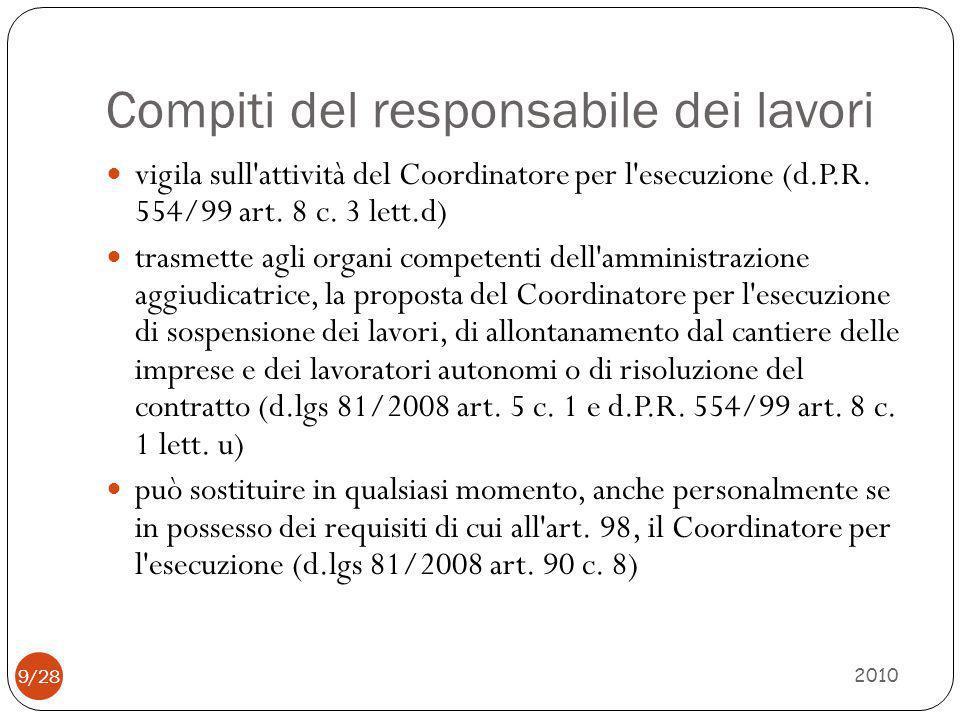 Compiti del responsabile dei lavori 2010 9/28 vigila sull'attività del Coordinatore per l'esecuzione (d.P.R. 554/99 art. 8 c. 3 lett.d) trasmette agli