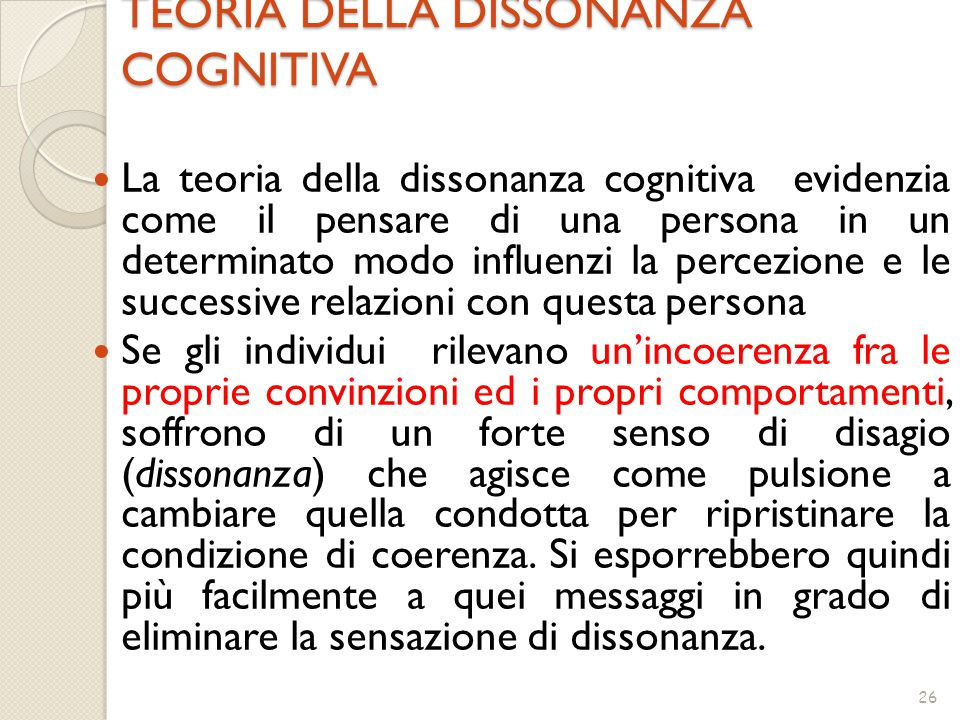 26 TEORIA DELLA DISSONANZA COGNITIVA La teoria della dissonanza cognitiva evidenzia come il pensare di una persona in un determinato modo influenzi la percezione e le successive relazioni con questa persona Se gli individui rilevano un'incoerenza fra le proprie convinzioni ed i propri comportamenti, soffrono di un forte senso di disagio (dissonanza) che agisce come pulsione a cambiare quella condotta per ripristinare la condizione di coerenza.