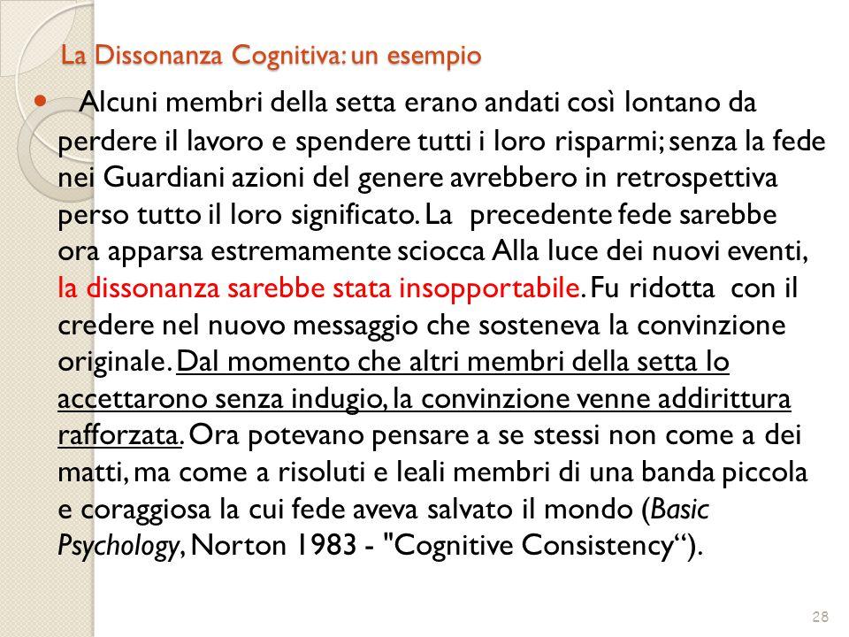 28 La Dissonanza Cognitiva: un esempio Alcuni membri della setta erano andati così lontano da perdere il lavoro e spendere tutti i loro risparmi; senz