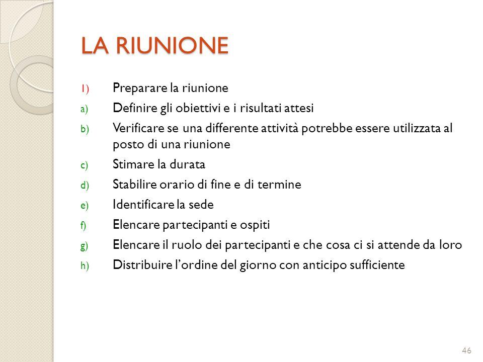 46 LA RIUNIONE 1) Preparare la riunione a) Definire gli obiettivi e i risultati attesi b) Verificare se una differente attività potrebbe essere utiliz