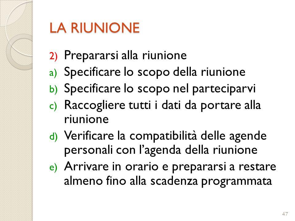 47 LA RIUNIONE 2) Prepararsi alla riunione a) Specificare lo scopo della riunione b) Specificare lo scopo nel parteciparvi c) Raccogliere tutti i dati