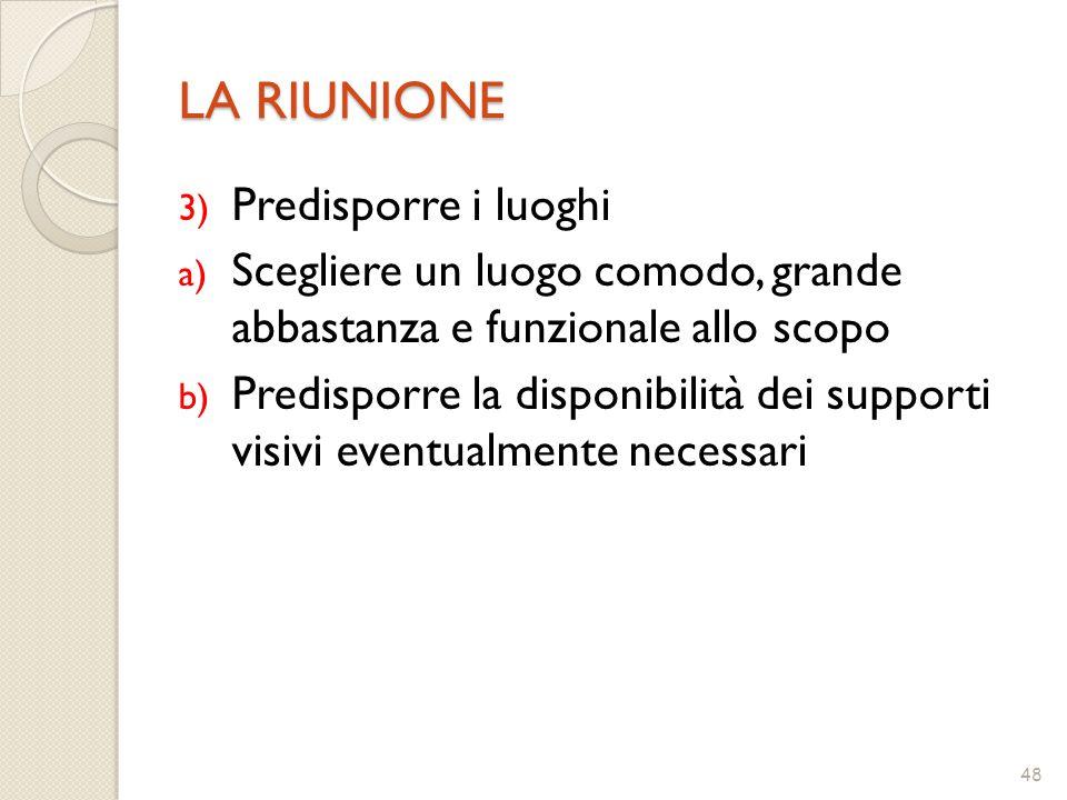 48 LA RIUNIONE 3) Predisporre i luoghi a) Scegliere un luogo comodo, grande abbastanza e funzionale allo scopo b) Predisporre la disponibilità dei sup