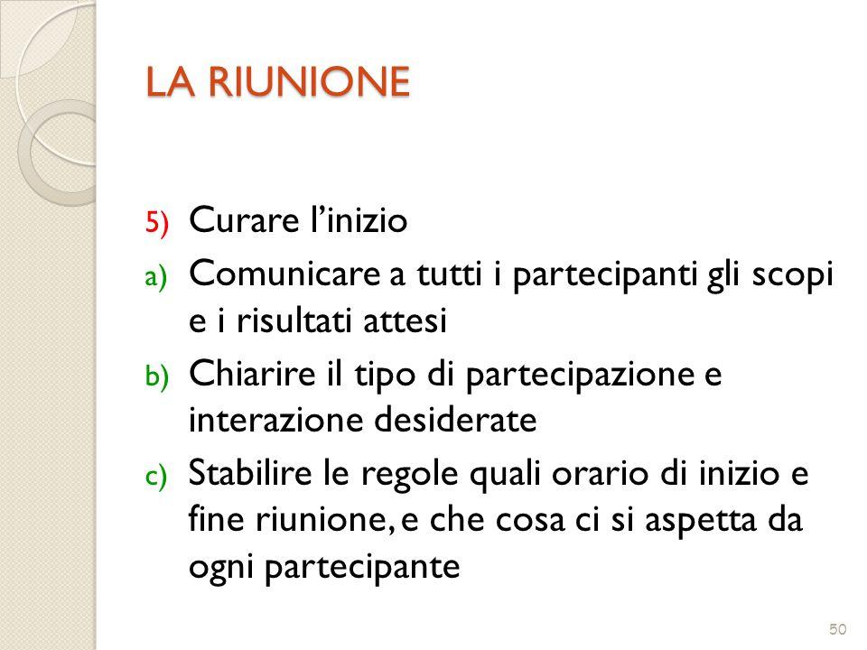50 LA RIUNIONE 5) Curare l'inizio a) Comunicare a tutti i partecipanti gli scopi e i risultati attesi b) Chiarire il tipo di partecipazione e interazi
