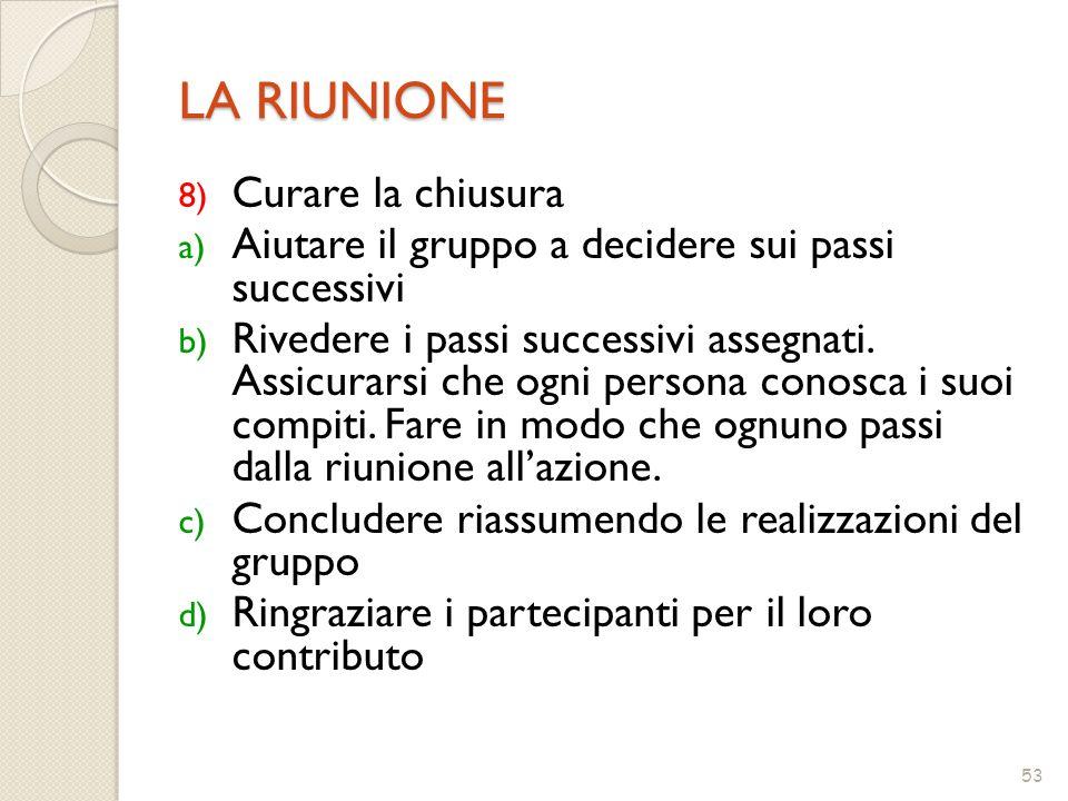 53 LA RIUNIONE 8) Curare la chiusura a) Aiutare il gruppo a decidere sui passi successivi b) Rivedere i passi successivi assegnati.