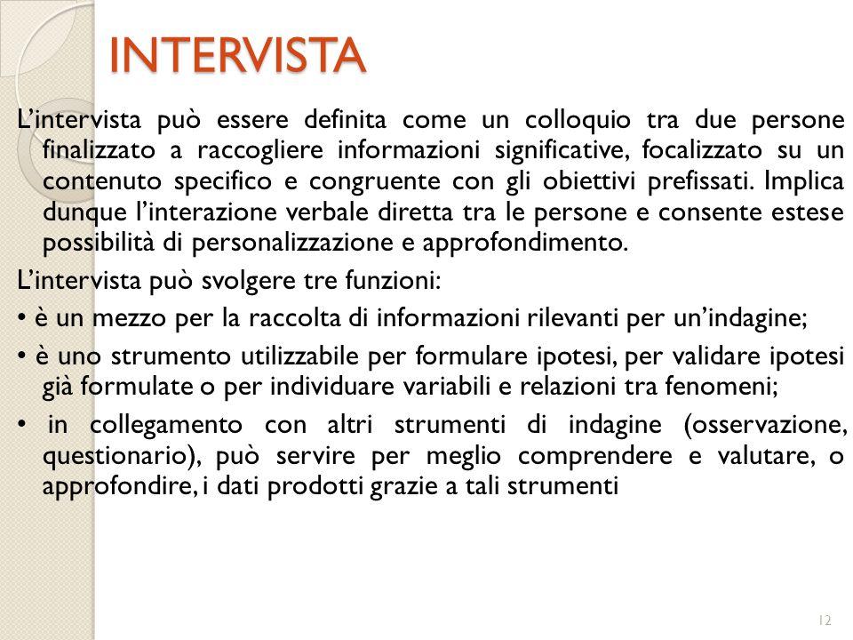 12INTERVISTA L'intervista può essere definita come un colloquio tra due persone finalizzato a raccogliere informazioni significative, focalizzato su u