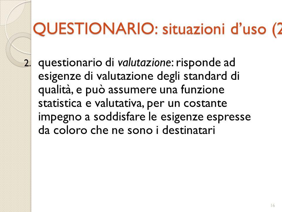 16 QUESTIONARIO: situazioni d'uso (2) 2. questionario di valutazione: risponde ad esigenze di valutazione degli standard di qualità, e può assumere un