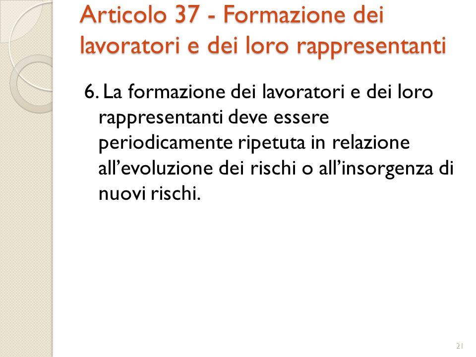 Articolo 37 - Formazione dei lavoratori e dei loro rappresentanti 6. La formazione dei lavoratori e dei loro rappresentanti deve essere periodicamente