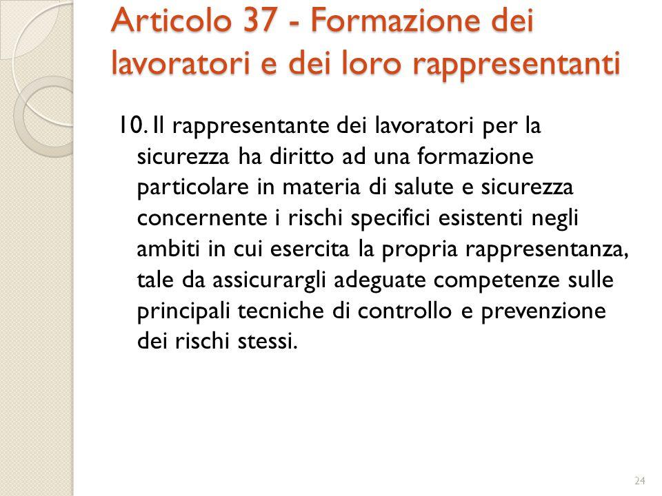 Articolo 37 - Formazione dei lavoratori e dei loro rappresentanti 10. Il rappresentante dei lavoratori per la sicurezza ha diritto ad una formazione p