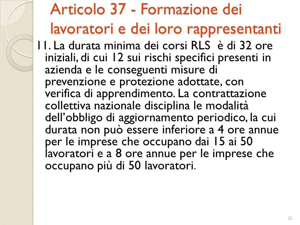 Articolo 37 - Formazione dei lavoratori e dei loro rappresentanti 11. La durata minima dei corsi RLS è di 32 ore iniziali, di cui 12 sui rischi specif