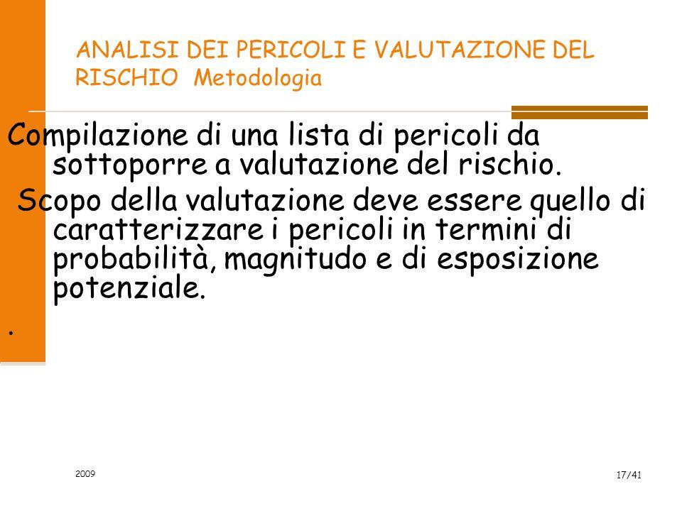 2009 17/41 ANALISI DEI PERICOLI E VALUTAZIONE DEL RISCHIO Metodologia Compilazione di una lista di pericoli da sottoporre a valutazione del rischio. S