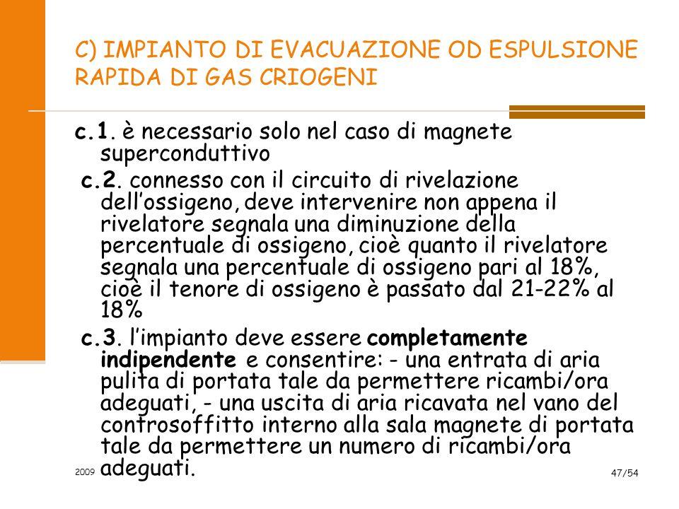 2009 47/54 C) IMPIANTO DI EVACUAZIONE OD ESPULSIONE RAPIDA DI GAS CRIOGENI c.1. è necessario solo nel caso di magnete superconduttivo c.2. connesso co