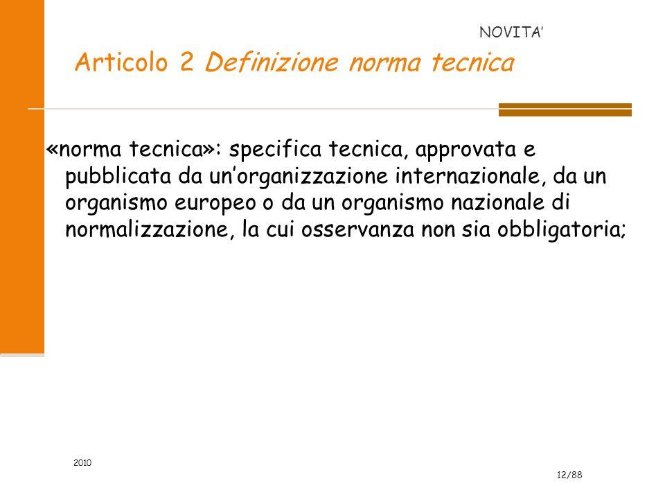 12/88 2010 Articolo 2 Definizione norma tecnica «norma tecnica»: specifica tecnica, approvata e pubblicata da un'organizzazione internazionale, da un organismo europeo o da un organismo nazionale di normalizzazione, la cui osservanza non sia obbligatoria; NOVITA'