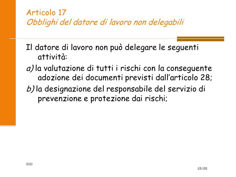 28/88 2010 Articolo 17 Obblighi del datore di lavoro non delegabili Il datore di lavoro non può delegare le seguenti attività: a) la valutazione di tutti i rischi con la conseguente adozione dei documenti previsti dall'articolo 28; b) la designazione del responsabile del servizio di prevenzione e protezione dai rischi;