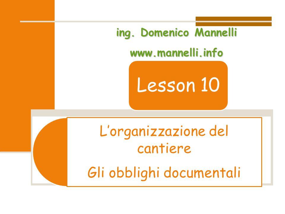 L'organizzazione del cantiere Gli obblighi documentali Lesson 10 ing. Domenico Mannelli www.mannelli.info