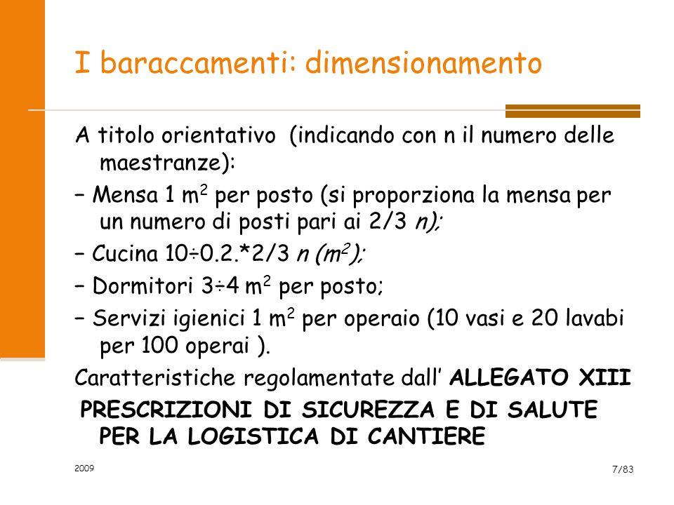I baraccamenti: dimensionamento A titolo orientativo (indicando con n il numero delle maestranze): − Mensa 1 m 2 per posto (si proporziona la mensa per un numero di posti pari ai 2/3 n); − Cucina 10÷0.2.*2/3 n (m 2 ); − Dormitori 3÷4 m 2 per posto; − Servizi igienici 1 m 2 per operaio (10 vasi e 20 lavabi per 100 operai ).