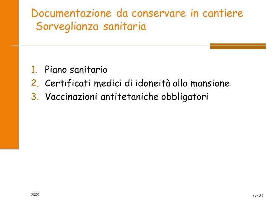 Documentazione da conservare in cantiere Sorveglianza sanitaria 1.Piano sanitario 2.Certificati medici di idoneità alla mansione 3.Vaccinazioni antitetaniche obbligatori 2009 71/83