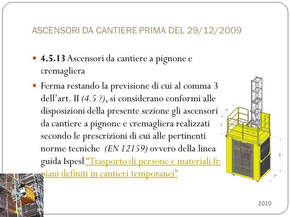 ASCENSORI DA CANTIERE PRIMA DEL 29/12/2009 4.5.13 Ascensori da cantiere a pignone e cremagliera Ferma restando la previsione di cui al comma 3 dell'ar