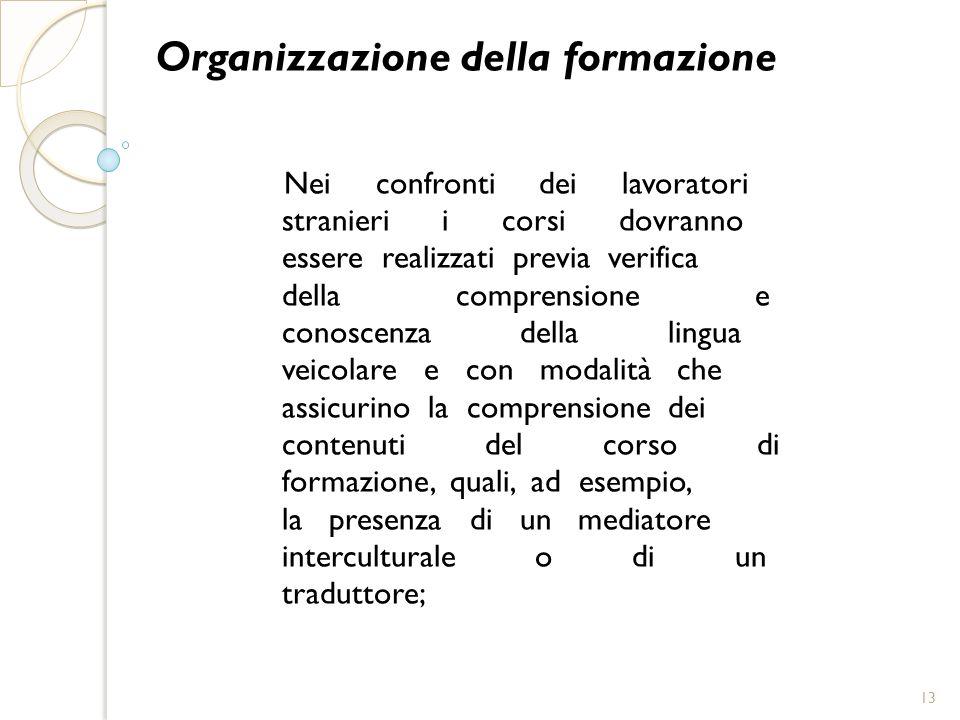Organizzazione della formazione Nei confronti dei lavoratori stranieri i corsi dovranno essere realizzati previa verifica della comprensione e conosce