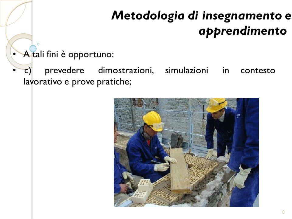 Metodologia di insegnamento e apprendimento A tali fini è opportuno: simulazioniincontesto c) prevedere dimostrazioni, lavorativo e prove pratiche; 18
