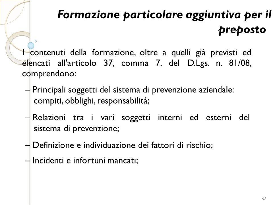 Formazione particolare aggiuntiva per il preposto I contenuti della formazione, oltre a quelli già previsti ed elencati all'articolo 37, comma 7, del
