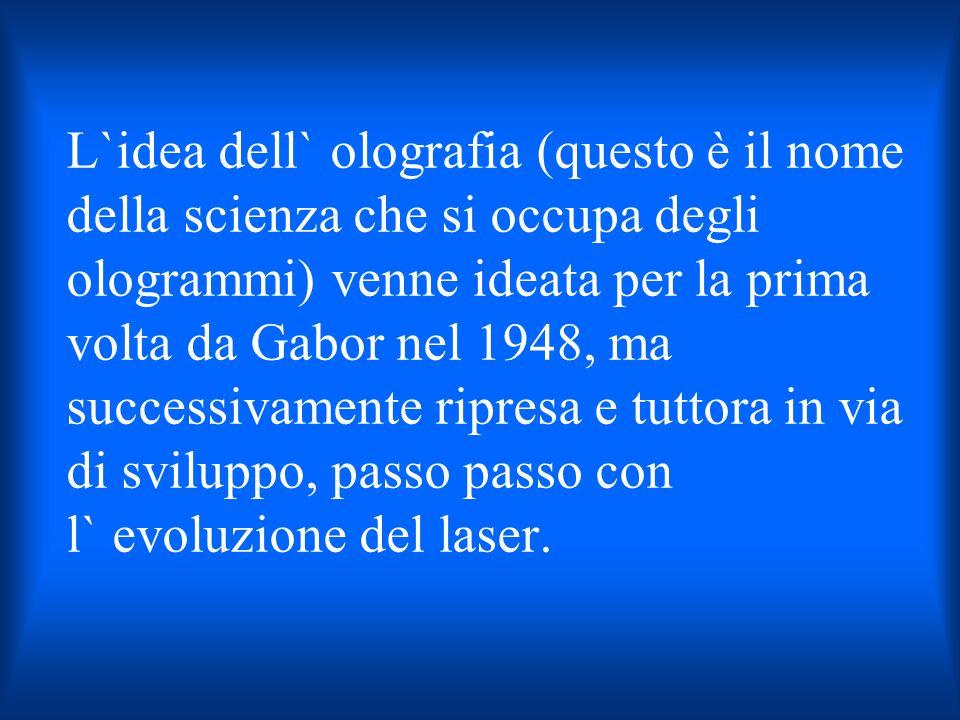 L`idea dell` olografia (questo è il nome della scienza che si occupa degli ologrammi) venne ideata per la prima volta da Gabor nel 1948, ma successiva