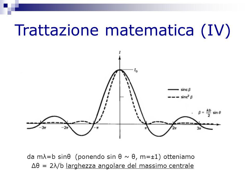 Trattazione matematica (IV) da mλ=b sinθ (ponendo sin θ ~ θ, m=±1) otteniamo ∆θ = 2λ/b larghezza angolare del massimo centrale
