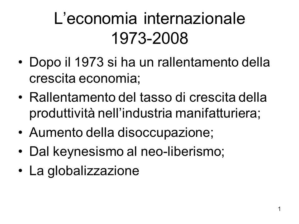 1 L'economia internazionale 1973-2008 Dopo il 1973 si ha un rallentamento della crescita economia; Rallentamento del tasso di crescita della produttiv
