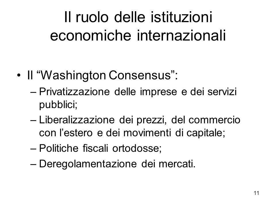 """11 Il ruolo delle istituzioni economiche internazionali Il """"Washington Consensus"""": –Privatizzazione delle imprese e dei servizi pubblici; –Liberalizza"""