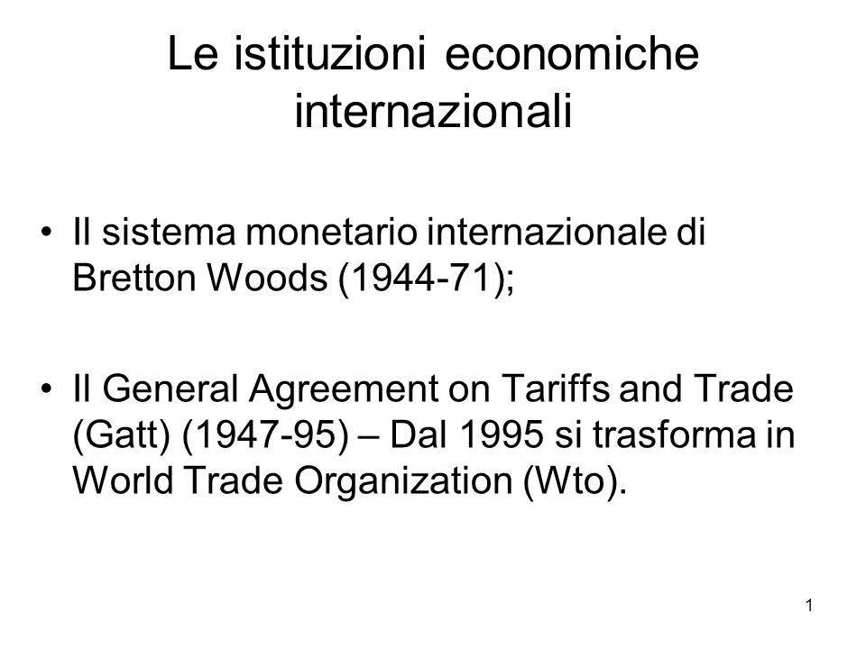 2 Il sistema monetario di Bretton Woods È basato su tre principi: 1.Convertibilità a due stadi: Gold Dollar Standard; 2.Cambi fissi ma aggiustabili; 3.Costituzione di un fondo di aiuto reciproco: il Fondo Monetario Internazionale; 4.La Banca Mondiale