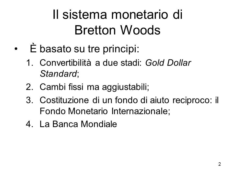 2 Il sistema monetario di Bretton Woods È basato su tre principi: 1.Convertibilità a due stadi: Gold Dollar Standard; 2.Cambi fissi ma aggiustabili; 3