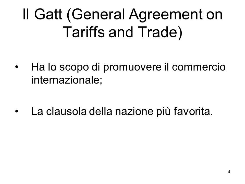 4 Il Gatt (General Agreement on Tariffs and Trade) Ha lo scopo di promuovere il commercio internazionale; La clausola della nazione più favorita.